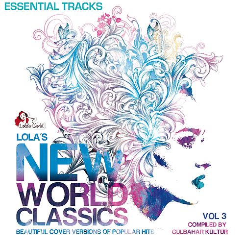 Lola's New World Classics, Vol. 3 - Essential Tracks (Beautiful Cover Versions of Pupular Hits, Compiled by Gülbahar Kültür) von Various Artists