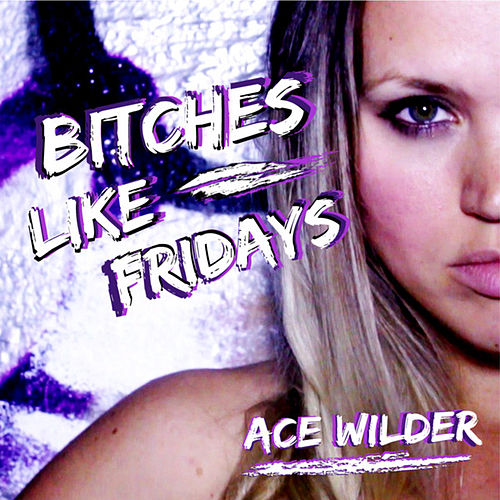 Bitches Like Fridays by Ace Wilder