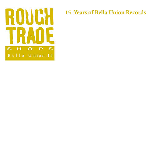 Rough Trade Shops: 15 Years Of Bella Union Records di Various Artists