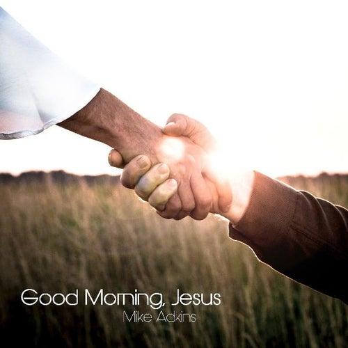 Good Morning Jesus By Mike Adkins