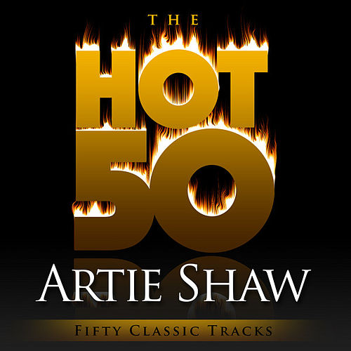 The Hot 50 - Artie Shaw (Fifty Classic Tracks) by Artie Shaw