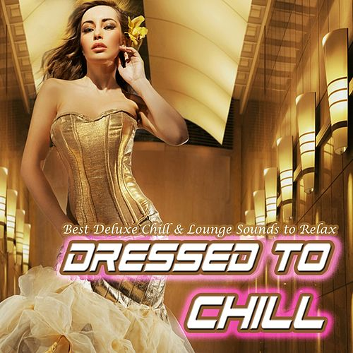 Dressed to Chill - Best Deluxe Chill & Lounge Sounds to Relax de Various Artists