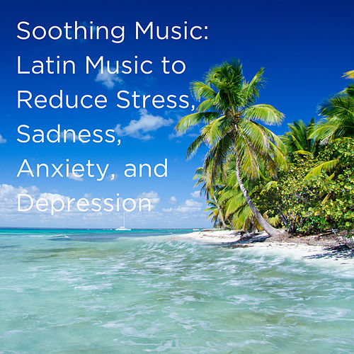 Soothing Music: Latin Music to Reduce Stress, Sadness, Anxiety, And Depression by Various Artists