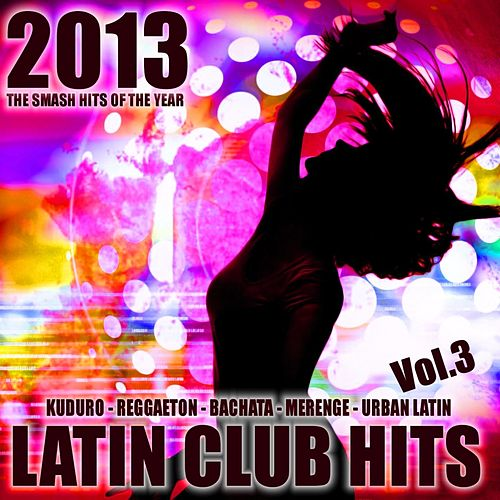 Latin Club Hits 2013, Vol. 3 (Kuduro, Salsa, Bachata, Merengue, Reggaeton, Mambo, Cubaton, Dembow, Bolero, Cumbia) de Various Artists