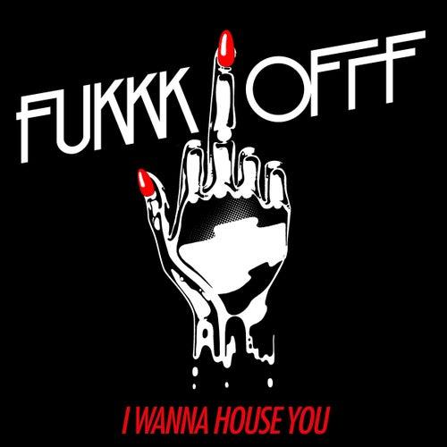 I Wanna House You von Fukkk Offf