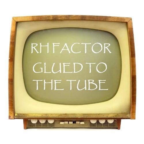 Glued To The Tube von The Rh Factor