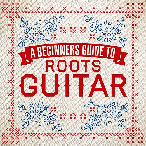 A Beginners Guide To Roots Guitar von Various Artists