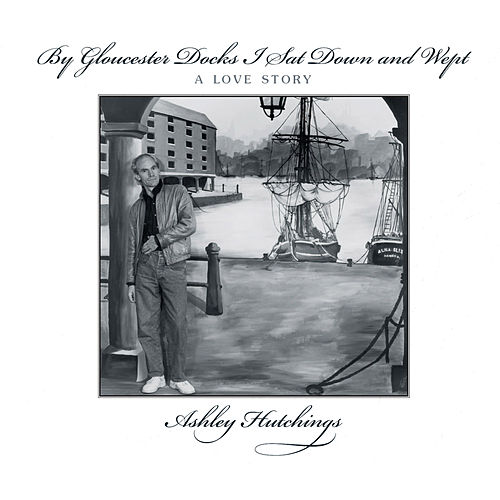 By Gloucester Docks I Sat Down and Wept by Ashley Hutchings