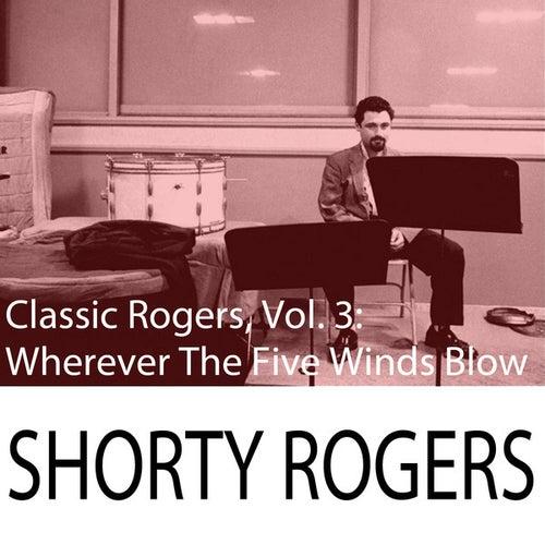 Classic Rogers, Vol. 3: Wherever The Five Winds Blow de Shorty Rogers