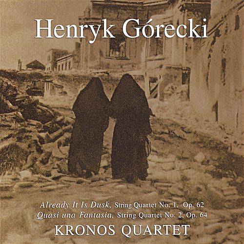 Kronos Quartet - String Quartets 1,2: Already It Is Dusk: Quasi Una Fantasia by Henryk Mikolaj Gorecki
