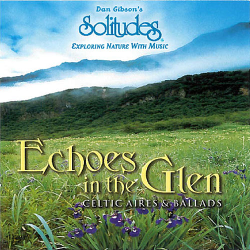 Echoes in the Glen: Celtic Aires & Ballads by Dan Gibson's Solitudes