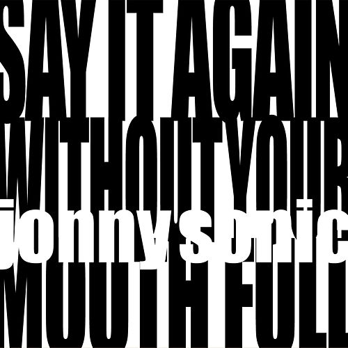 Say It Again Without Your Mouth Full by Jonny Sonic