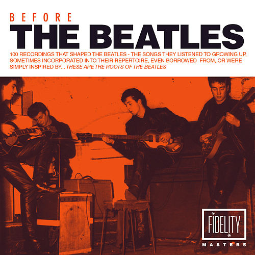 Before the Beatles: 100 Recordings That Shaped the Beatles – the Songs They Listened to Growing up, Sometimes Incorporated into Their Repertoire, Even Borrowed from, Or Were Simply Inspired By…these Are the Roots of the Beatles de Various Artists