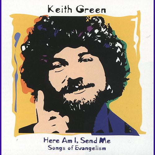Here Am I, Send Me: Songs Of Evangelism by Keith Green