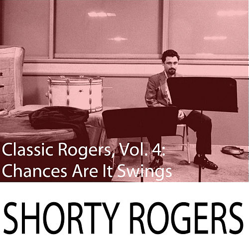 Classic Rogers, Vol. 4: Chances Are It Swings de Shorty Rogers