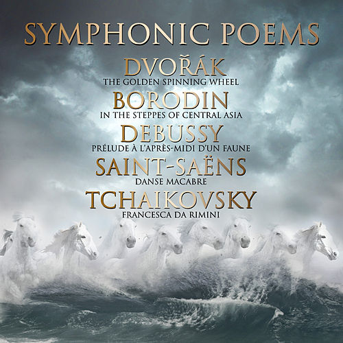 Symphonic Poems: Dvořák : The Golden Spinning Wheel - Borodin: In the Steppes of Central Asia - Debussy: Prélude à l'après-midi d'un faune - Saint-Saëns: Danse macabre - Tchaikovsky: Francesca da Rimini by Various Artists