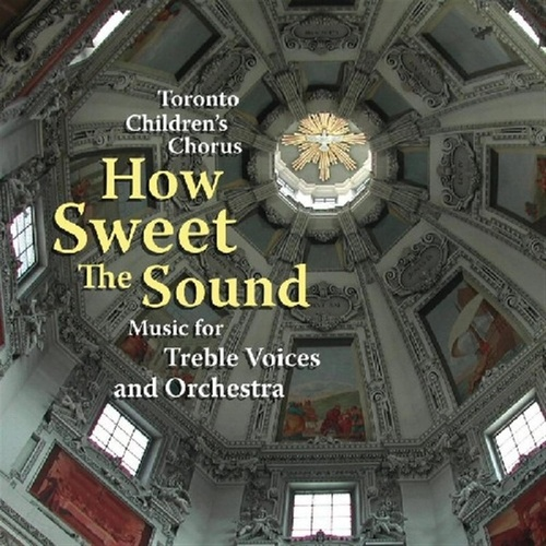 How Sweet The Sound:  Music For Treble Voices And Orchestra von Toronto Children's Chorus