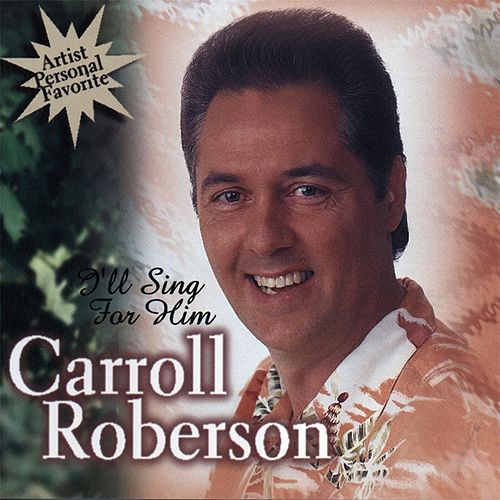 I'll Sing for Him by Carroll Roberson