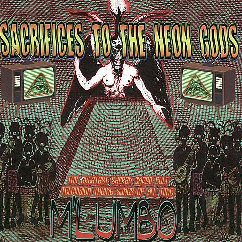 Sacrifices to the Neon Gods - the Greatest Sacred Cargo Cult Television Theme Songs of All Time von M'Lumbo