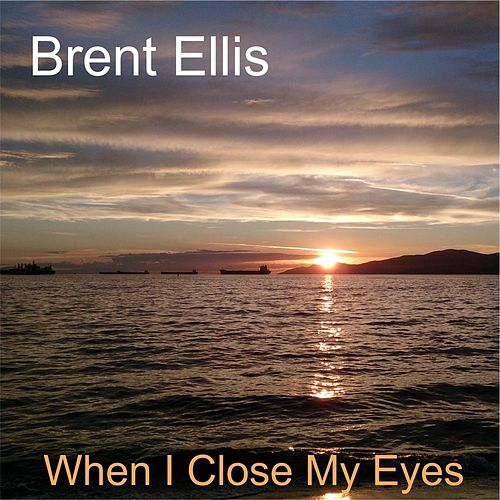 When I Close My Eyes by Brent Ellis