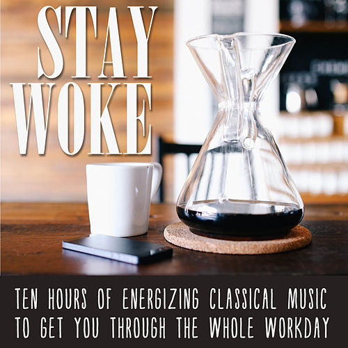 Stay Woke: Ten Hours of Energizing Classical Music to Get You Through the Whole Workday de Various Artists