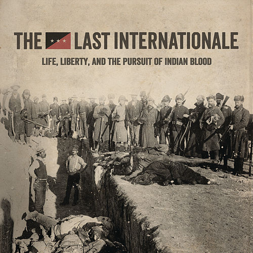 Life, Liberty, and the Pursuit of Indian Blood by The Last Internationale