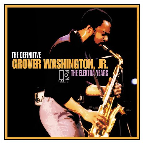 The Definitive Grover Washington, Jr. - The Elektra Years by Grover Washington, Jr.