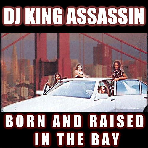 Born And Raised In The Bay de Dj King Assassin
