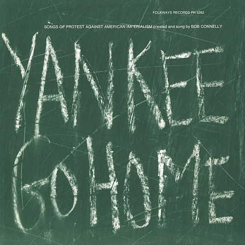 Yankee Go Home: Songs of Protest Against American Imperialism by Bob Connelly