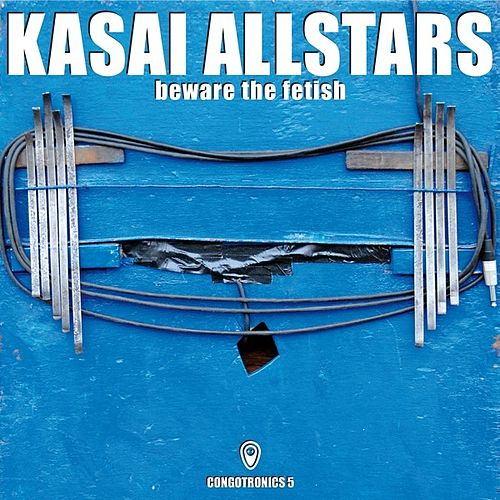 Beware The Fetish (Congotronics 5) di Kasai Allstars