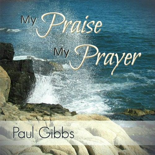 My Praise, My Prayer by Paul Gibbs
