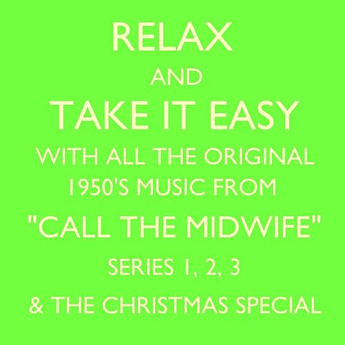 Relax and Take It Easy With All the Original 1950's Music from 'Call the Midwife' Series 1, 2, 3 & the Christmas Special by Various Artists