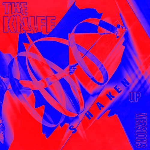 Shaken-Up Versions by The Knife