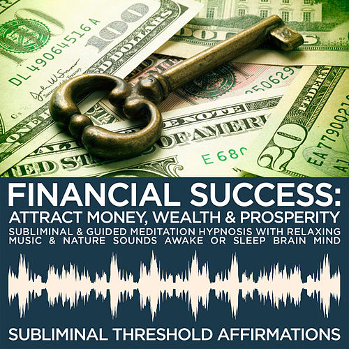 Financial Success: Attract Money, Wealth & Prosperity Subliminal Affirmations & Guided Meditation Hypnosis with Relaxing Music & Nature Sounds Awake or Sleep Brain Mind by Subliminal Threshold Affirmations