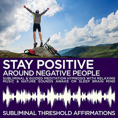 Stay Positive Around Negative People Subliminal Affirmations & Guided Meditation Hypnosis with Relaxing Music & Nature Sounds Awake or Sleep Brain Mind by Subliminal Threshold Affirmations