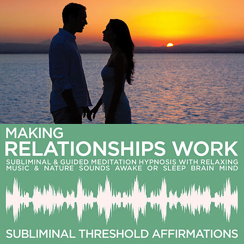 Making Relationships Work Subliminal Affirmations & Guided Meditation Hypnosis with Relaxing Music & Nature Sounds Awake or Sleep Brain Mind by Subliminal Threshold Affirmations