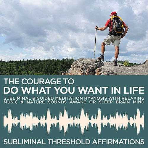 The Courage to do What You Want in Life Subliminal Affirmations & Guided Meditation Hypnosis with Relaxing Music & Nature Sounds Awake or Sleep Brain Mind by Subliminal Threshold Affirmations