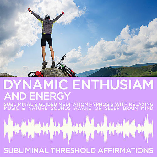 Dynamic Enthusiam & Energy Subliminal Affirmations & Guided Meditation Hypnosis with Relaxing Music & Nature Sounds Awake or Sleep Brain Mind by Subliminal Threshold Affirmations