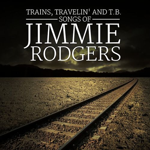 Trains, Travelin' and T.B.: Songs of Jimmie Rodgers by Various Artists
