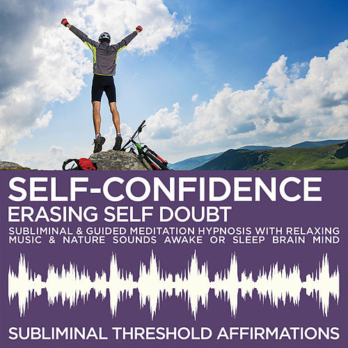 Self-Confidence: Erasing Self Doubt Subliminal Affirmations & Guided Meditation Hypnosis with Relaxing Music & Nature Sounds Awake or Sleep Brain Mind by Subliminal Threshold Affirmations