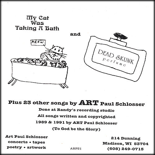 My Cat Was Taking A Bath & Dead Skunk Perfume Plus 23 Other Songs by Art Paul Schlosser