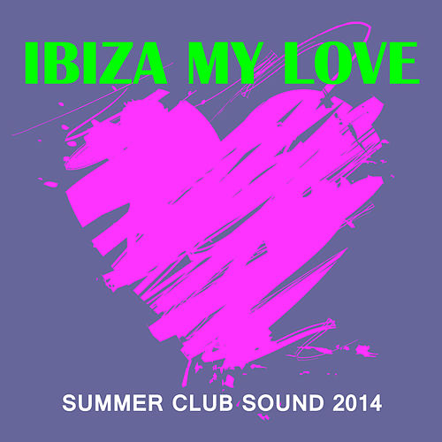 Ibiza My Love - Summer Club Sound 2014 von Various Artists