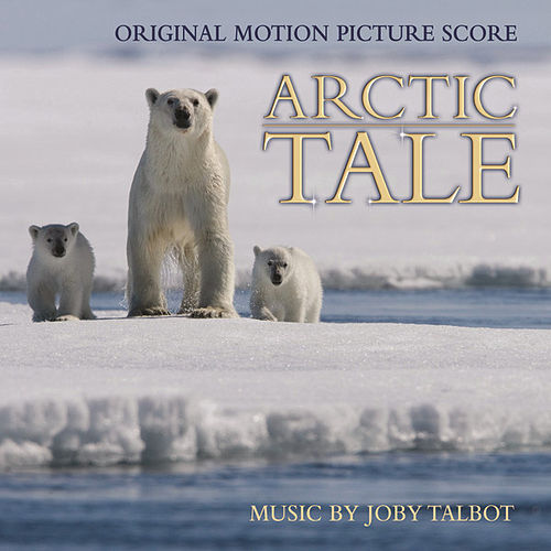 Arctic Tale (Original Motion Picture Score) by Joby Talbot
