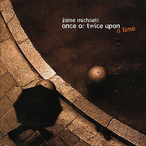 Once Or Twice Upon A Time by jaime michaels