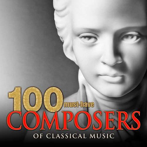 100 Must-Have Composers of Classical Music by Various Artists