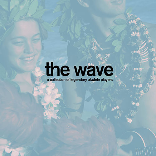 The Wave - A Collection of Legendary Ukulele Players with Songs Like Aloha Oe, Blue Hawaii, And More! by Various Artists