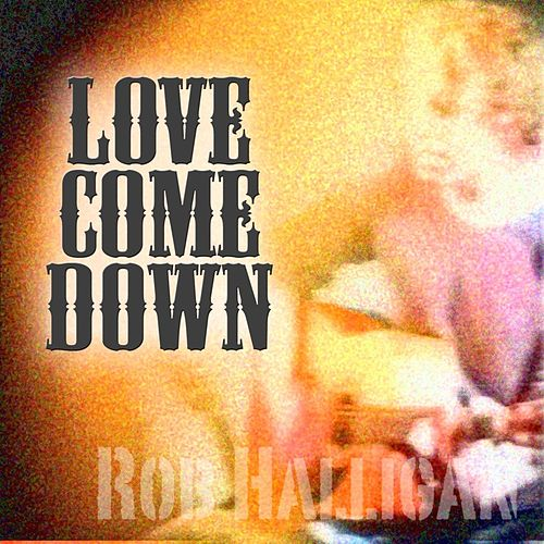 Love Come Down by Rob Halligan