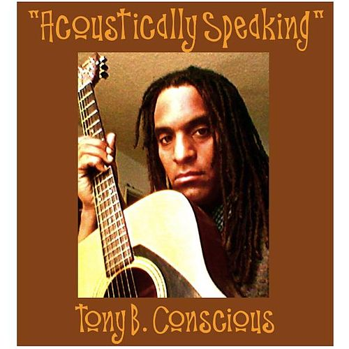 Acoustically Speaking by Tony B. Conscious