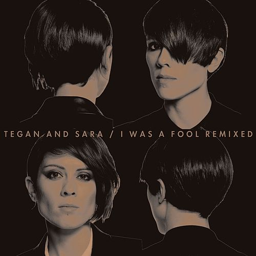 I Was A Fool Remixed by Tegan and Sara