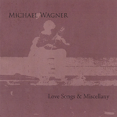 Love Songs & Miscellany by Michael Wagner